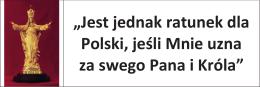 """""""Jest jednak ratunek dla Polski, jeśli Mnie uzna za swego Pana i Króla"""""""